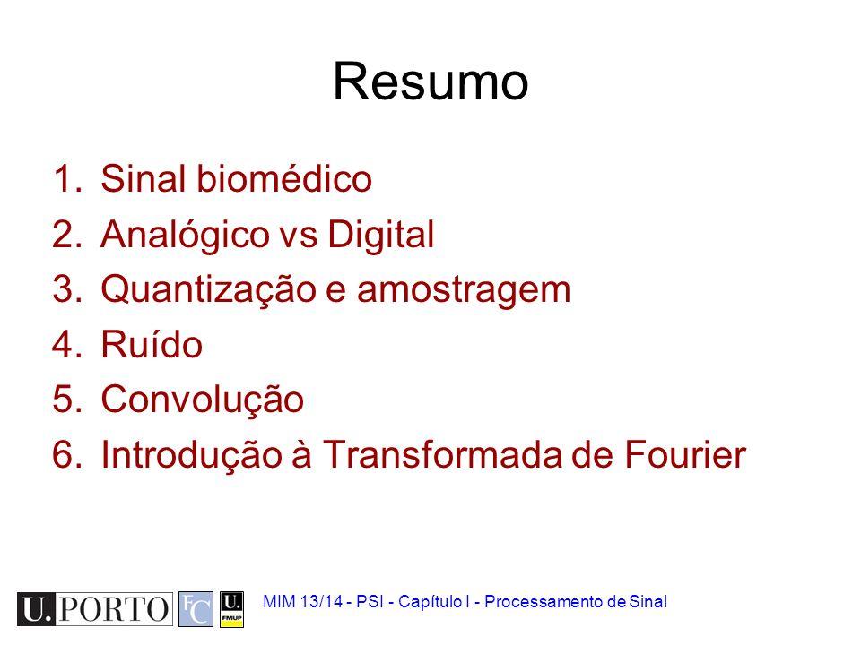 Resumo 1.Sinal biomédico 2.Analógico vs Digital 3.Quantização e amostragem 4.Ruído 5.Convolução 6.Introdução à Transformada de Fourier MIM 13/14 - PSI - Capítulo I - Processamento de Sinal