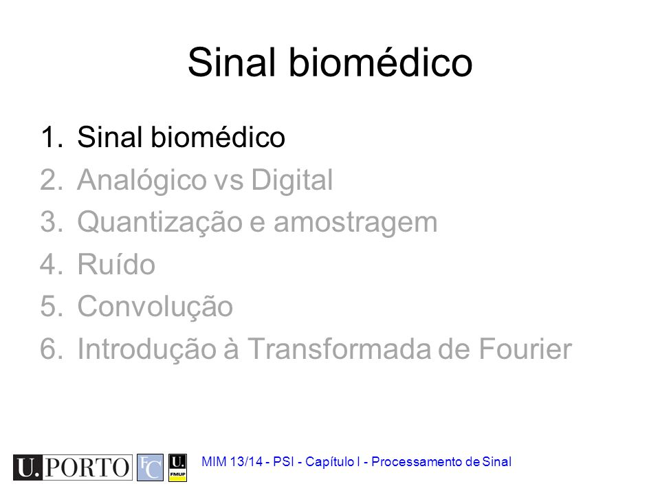 Sinal biomédico 1.Sinal biomédico 2.Analógico vs Digital 3.Quantização e amostragem 4.Ruído 5.Convolução 6.Introdução à Transformada de Fourier MIM 13/14 - PSI - Capítulo I - Processamento de Sinal