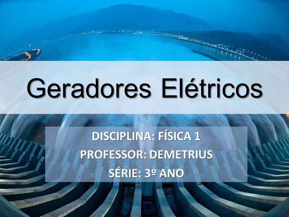DISCIPLINA: FÍSICA 1 PROFESSOR: DEMETRIUS SÉRIE: 3º ANO Geradores Elétricos