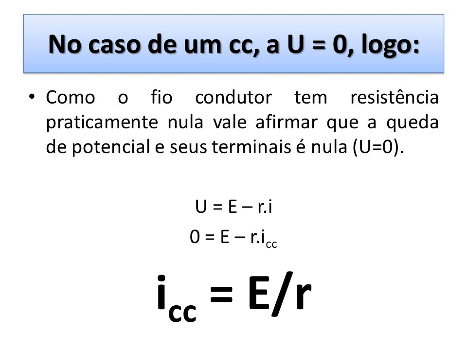 No caso de um cc, a U = 0, logo: Como o fio condutor tem resistência praticamente nula vale afirmar que a queda de potencial e seus terminais é nula (