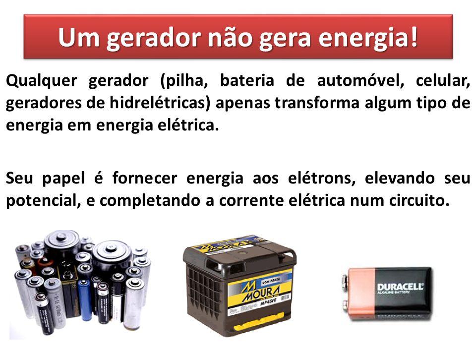 Um gerador não gera energia! Qualquer gerador (pilha, bateria de automóvel, celular, geradores de hidrelétricas) apenas transforma algum tipo de energ