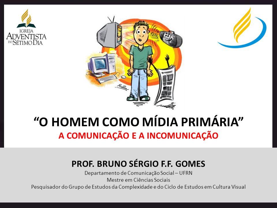 O HOMEM COMO MÍDIA PRIMÁRIA A COMUNICAÇÃO E A INCOMUNICAÇÃO PROF. BRUNO SÉRGIO F.F. GOMES Departamento de Comunicação Social – UFRN Mestre em Ciências