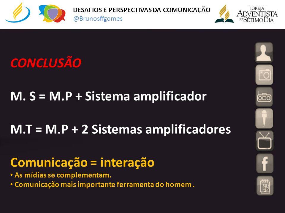 CONCLUSÃO M. S = M.P + Sistema amplificador M.T = M.P + 2 Sistemas amplificadores Comunicação = interação As mídias se complementam. Comunicação mais