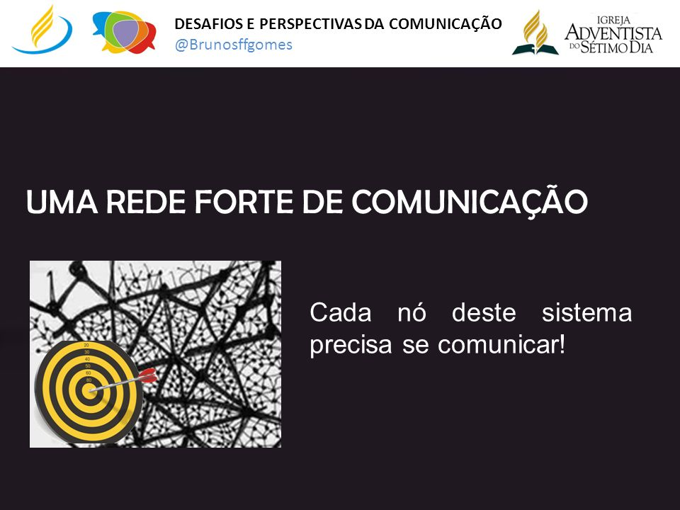 DESAFIOS E PERSPECTIVAS DA COMUNICAÇÃO @Brunosffgomes Cada nó deste sistema precisa se comunicar! UMA REDE FORTE DE COMUNICAÇÃO