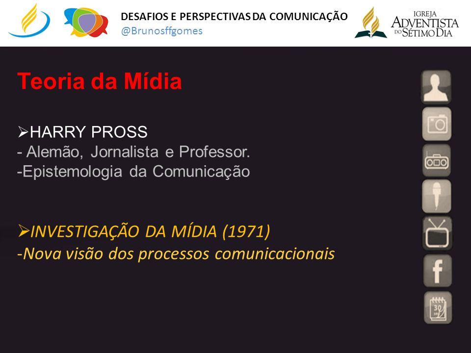 Teoria da Mídia HARRY PROSS - Alemão, Jornalista e Professor. -Epistemologia da Comunicação INVESTIGAÇÃO DA MÍDIA (1971) -Nova visão dos processos com