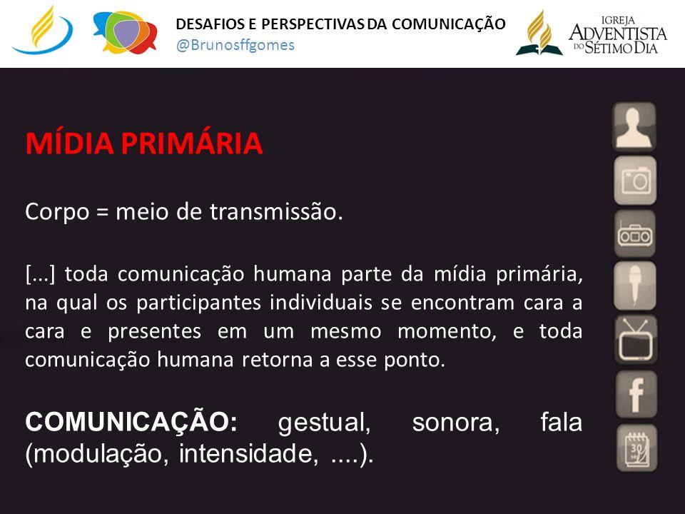 MÍDIA PRIMÁRIA Corpo = meio de transmissão. [...] toda comunicação humana parte da mídia primária, na qual os participantes individuais se encontram c