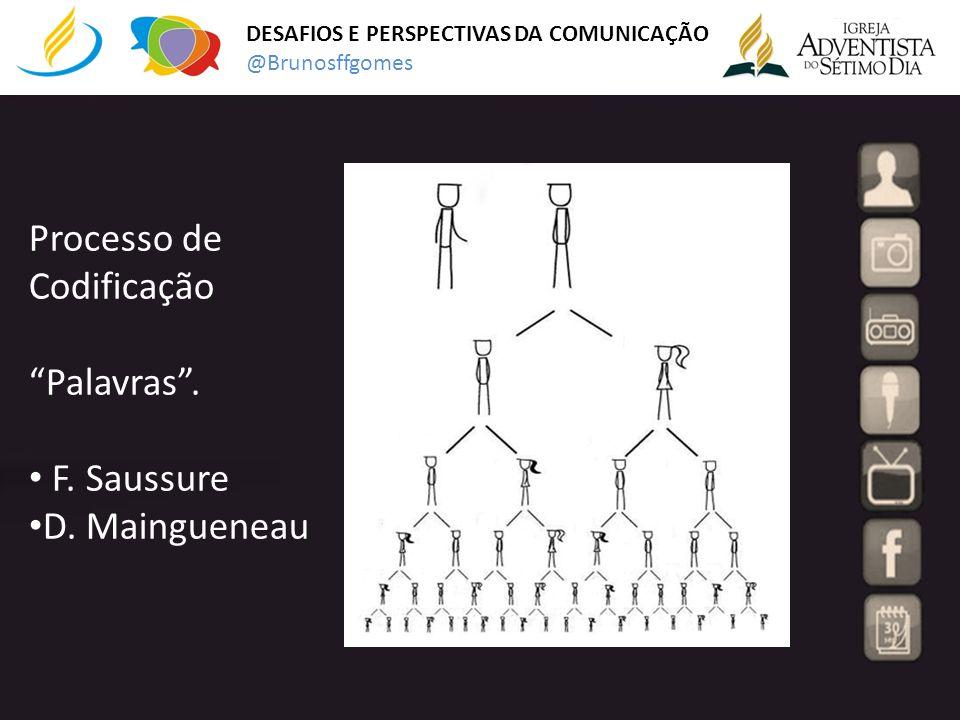 DESAFIOS E PERSPECTIVAS DA COMUNICAÇÃO @Brunosffgomes Processo de Codificação Palavras. F. Saussure D. Maingueneau