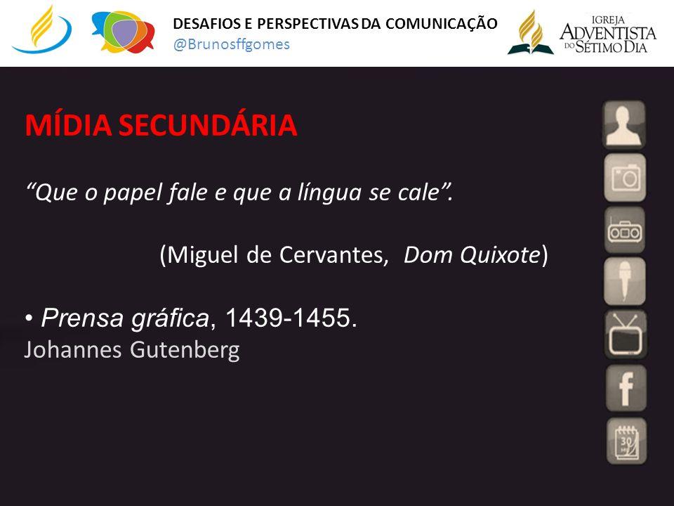 MÍDIA SECUNDÁRIA Que o papel fale e que a língua se cale. (Miguel de Cervantes, Dom Quixote) Prensa gráfica, 1439-1455. Johannes Gutenberg DESAFIOS E