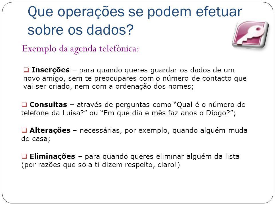 Que operações se podem efetuar sobre os dados? Exemplo da agenda telefónica: Inserções – para quando queres guardar os dados de um novo amigo, sem te