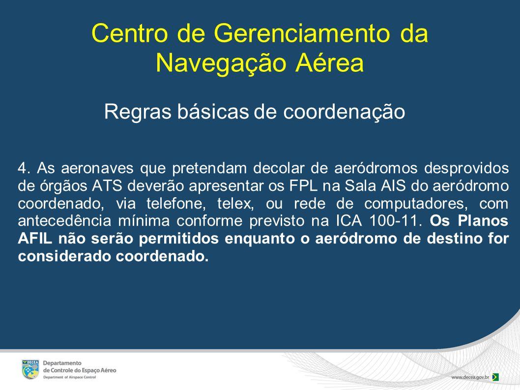 Centro de Gerenciamento da Navegação Aérea Regras básicas de coordenação 4. As aeronaves que pretendam decolar de aeródromos desprovidos de órgãos ATS