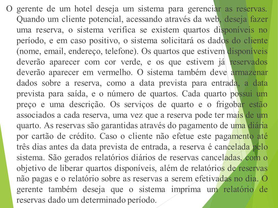 O gerente de um hotel deseja um sistema para gerenciar as reservas. Quando um cliente potencial, acessando através da web, deseja fazer uma reserva, o