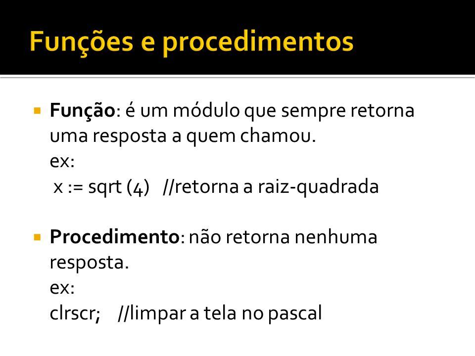 Função: é um módulo que sempre retorna uma resposta a quem chamou. ex: x := sqrt (4) //retorna a raiz-quadrada Procedimento: não retorna nenhuma respo