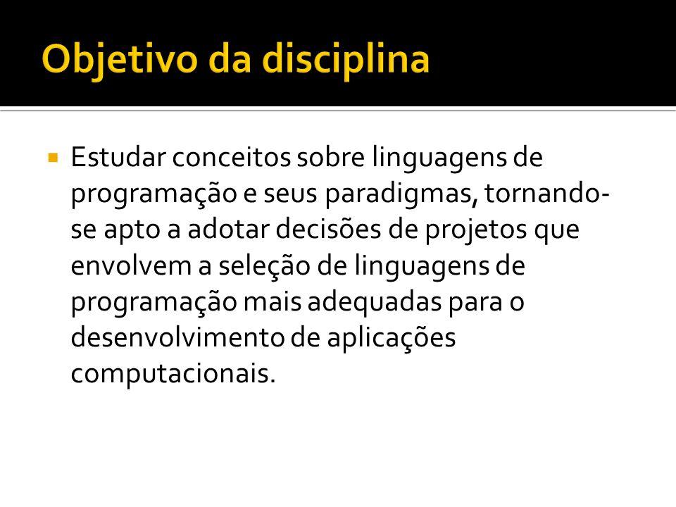 Estudar conceitos sobre linguagens de programação e seus paradigmas, tornando- se apto a adotar decisões de projetos que envolvem a seleção de linguag