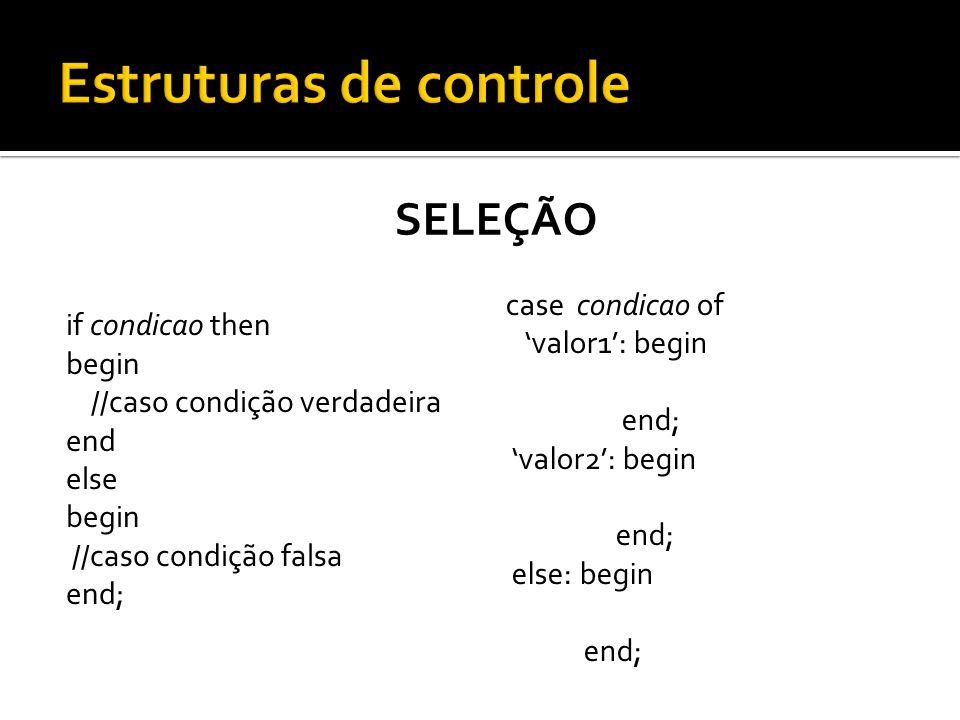 SELEÇÃO if condicao then begin //caso condição verdadeira end else begin //caso condição falsa end; case condicao of valor1: begin end; valor2: begin