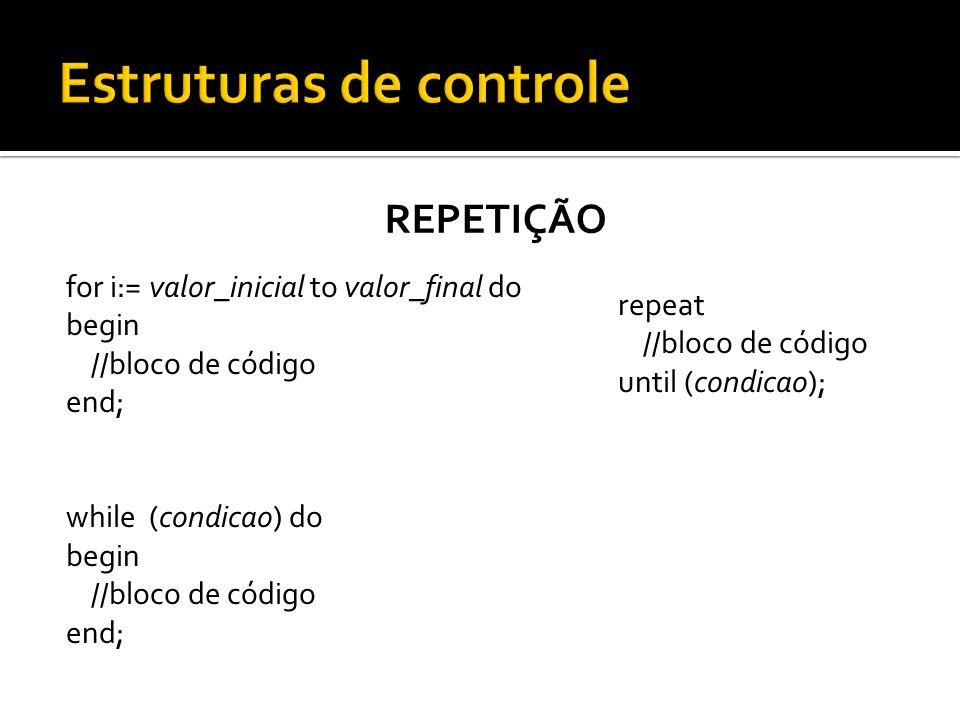 REPETIÇÃO for i:= valor_inicial to valor_final do begin //bloco de código end; while (condicao) do begin //bloco de código end; repeat //bloco de códi