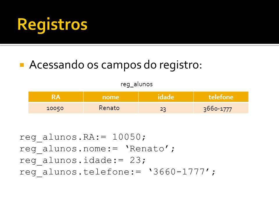 Acessando os campos do registro: reg_alunos.RA:= 10050; reg_alunos.nome:= Renato; reg_alunos.idade:= 23; reg_alunos.telefone:= 3660-1777; RAnomeidadet