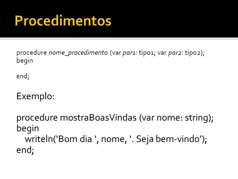 procedure nome_procedimento (var par1: tipo1; var par2: tipo2); begin end; Exemplo: procedure mostraBoasVindas (var nome: string); begin writeln(Bom d