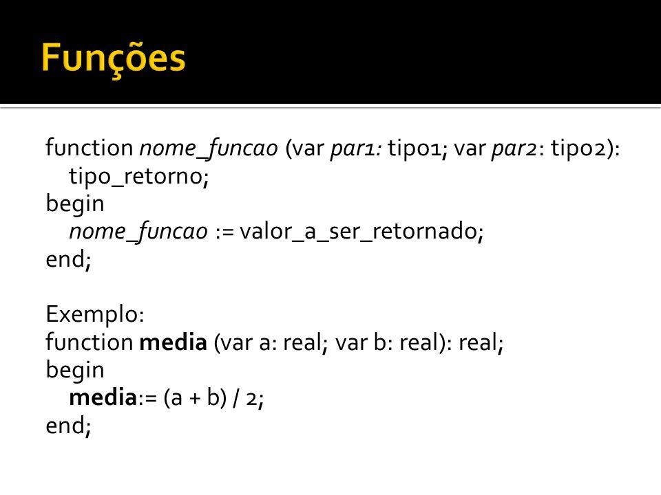 function nome_funcao (var par1: tipo1; var par2: tipo2): tipo_retorno; begin nome_funcao := valor_a_ser_retornado; end; Exemplo: function media (var a
