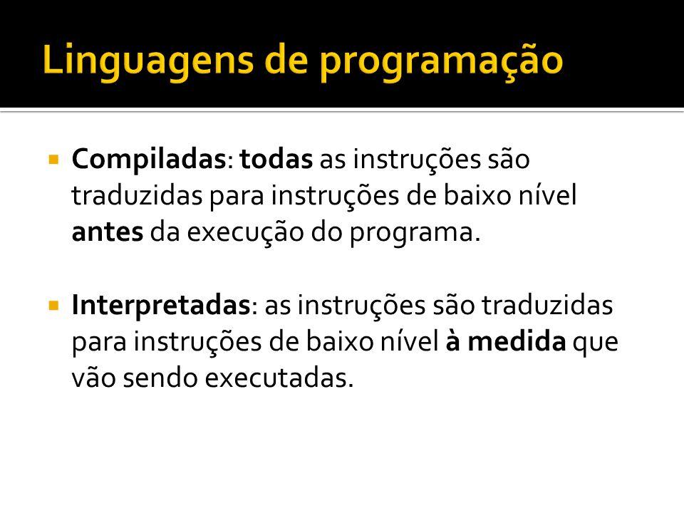 Compiladas: todas as instruções são traduzidas para instruções de baixo nível antes da execução do programa. Interpretadas: as instruções são traduzid