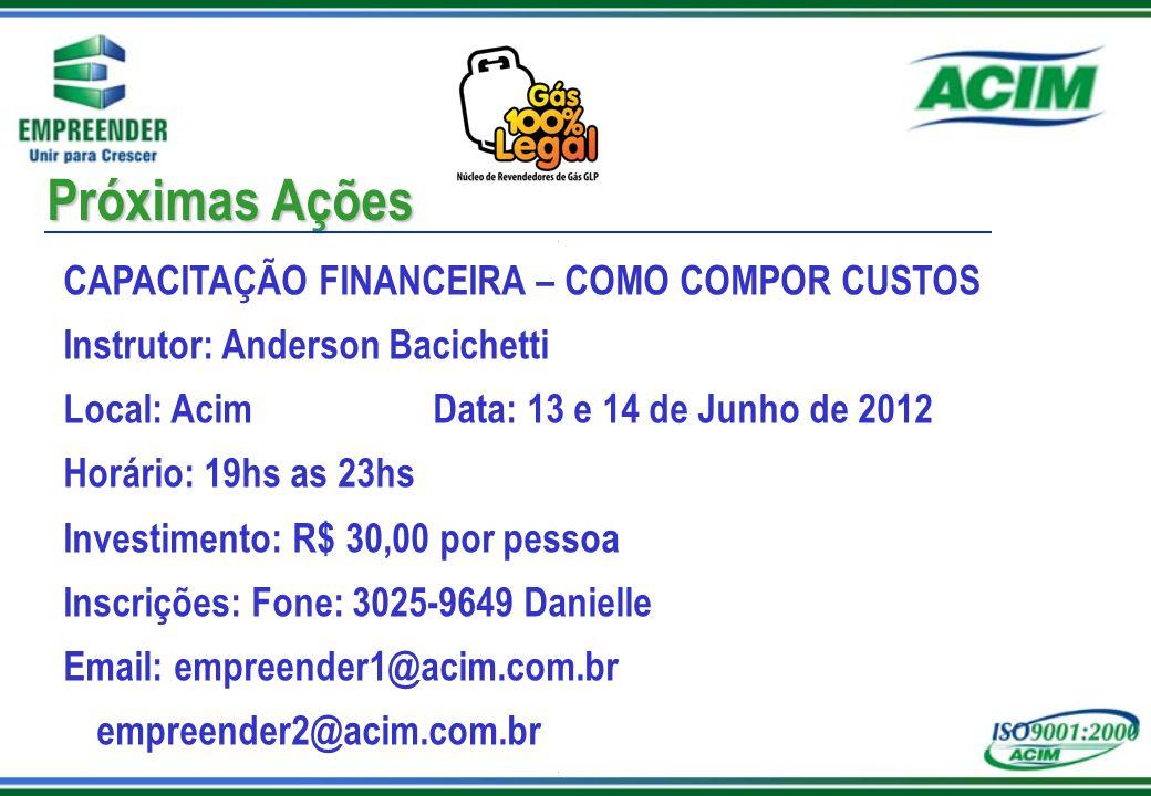 Próximas Ações CAPACITAÇÃO FINANCEIRA – COMO COMPOR CUSTOS Instrutor: Anderson Bacichetti Local: Acim Data: 13 e 14 de Junho de 2012 Horário: 19hs as