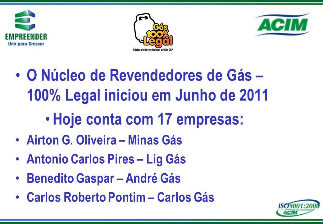 O Núcleo de Revendedores de Gás – 100% Legal iniciou em Junho de 2011 Hoje conta com 17 empresas: Airton G. Oliveira – Minas Gás Antonio Carlos Pires