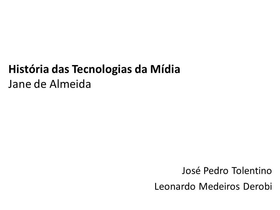 História das Tecnologias da Mídia Jane de Almeida José Pedro Tolentino Leonardo Medeiros Derobi