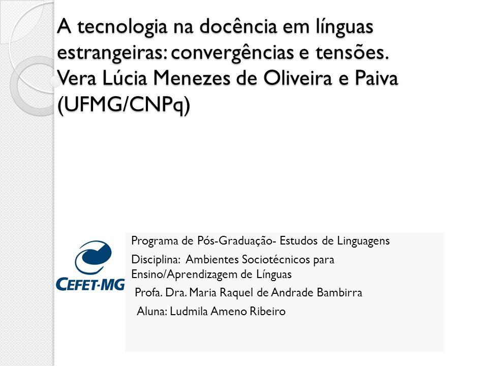 A tecnologia na docência em línguas estrangeiras: convergências e tensões. Vera Lúcia Menezes de Oliveira e Paiva (UFMG/CNPq) Programa de Pós-Graduaçã