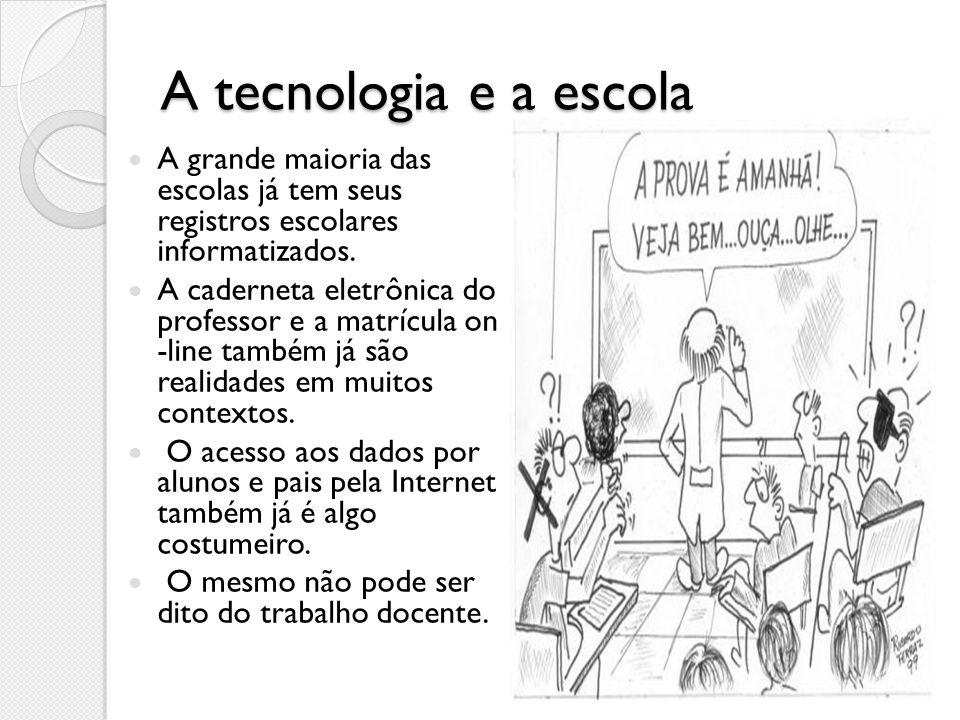 A tecnologia e a escola A grande maioria das escolas já tem seus registros escolares informatizados. A caderneta eletrônica do professor e a matrícula