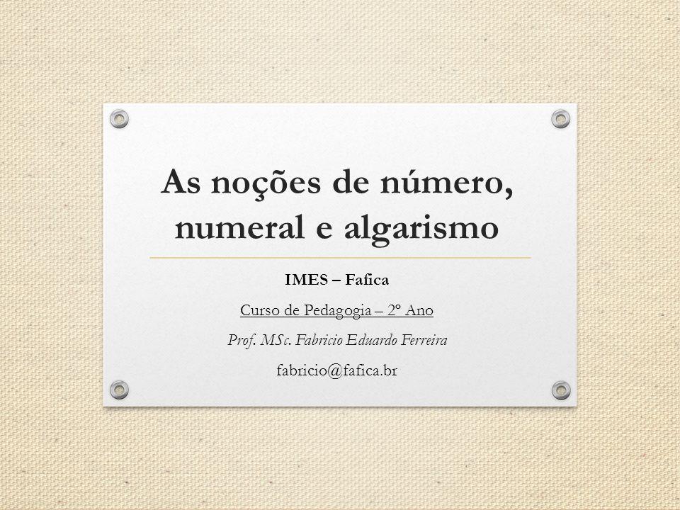As noções de número, numeral e algarismo IMES – Fafica Curso de Pedagogia – 2º Ano Prof. MSc. Fabricio Eduardo Ferreira fabricio@fafica.br