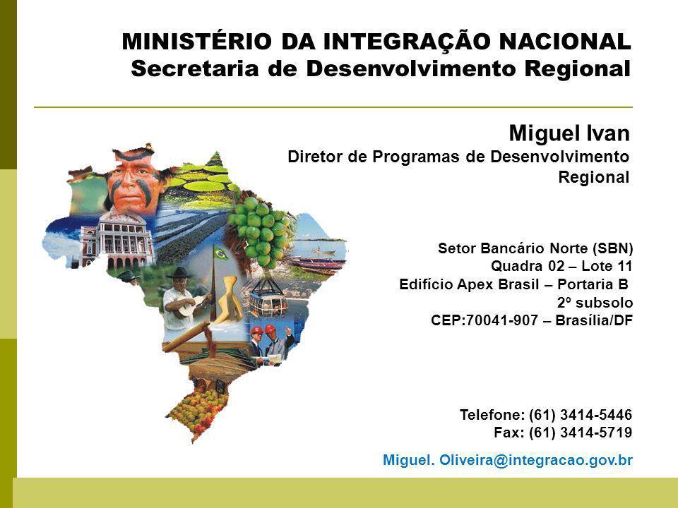Miguel Ivan Diretor de Programas de Desenvolvimento Regional Miguel Ivan Diretor de Programas de Desenvolvimento Regional MINISTÉRIO DA INTEGRAÇÃO NACIONAL Secretaria de Desenvolvimento Regional Setor Bancário Norte (SBN) Quadra 02 – Lote 11 Edifício Apex Brasil – Portaria B 2º subsolo CEP:70041-907 – Brasília/DF Telefone: (61) 3414-5446 Fax: (61) 3414-5719 Miguel.