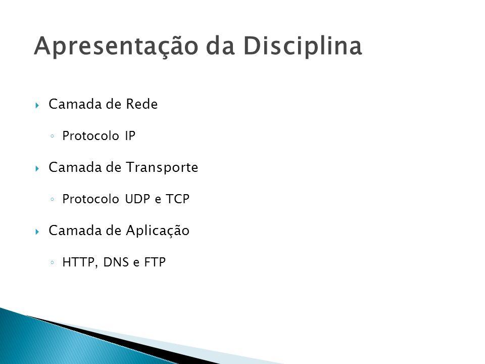 Camada de Rede Protocolo IP Camada de Transporte Protocolo UDP e TCP Camada de Aplicação HTTP, DNS e FTP Apresentação da Disciplina