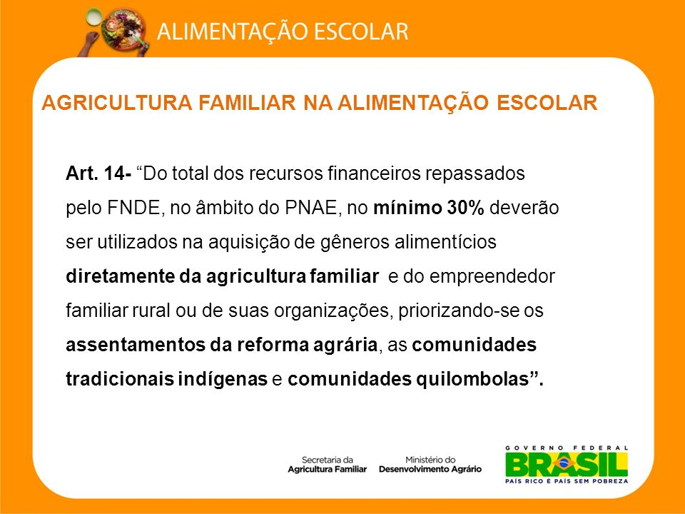 AGRICULTURA FAMILIAR NA ALIMENTAÇÃO ESCOLAR Art. 14- Do total dos recursos financeiros repassados pelo FNDE, no âmbito do PNAE, no mínimo 30% deverão
