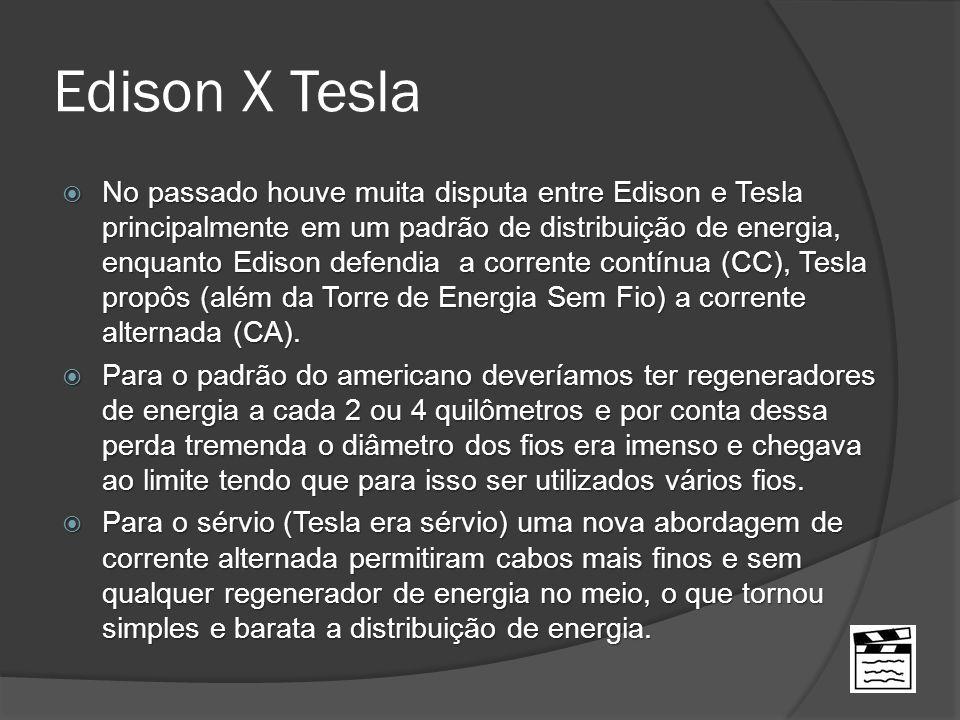 Edison X Tesla No passado houve muita disputa entre Edison e Tesla principalmente em um padrão de distribuição de energia, enquanto Edison defendia a corrente contínua (CC), Tesla propôs (além da Torre de Energia Sem Fio) a corrente alternada (CA).