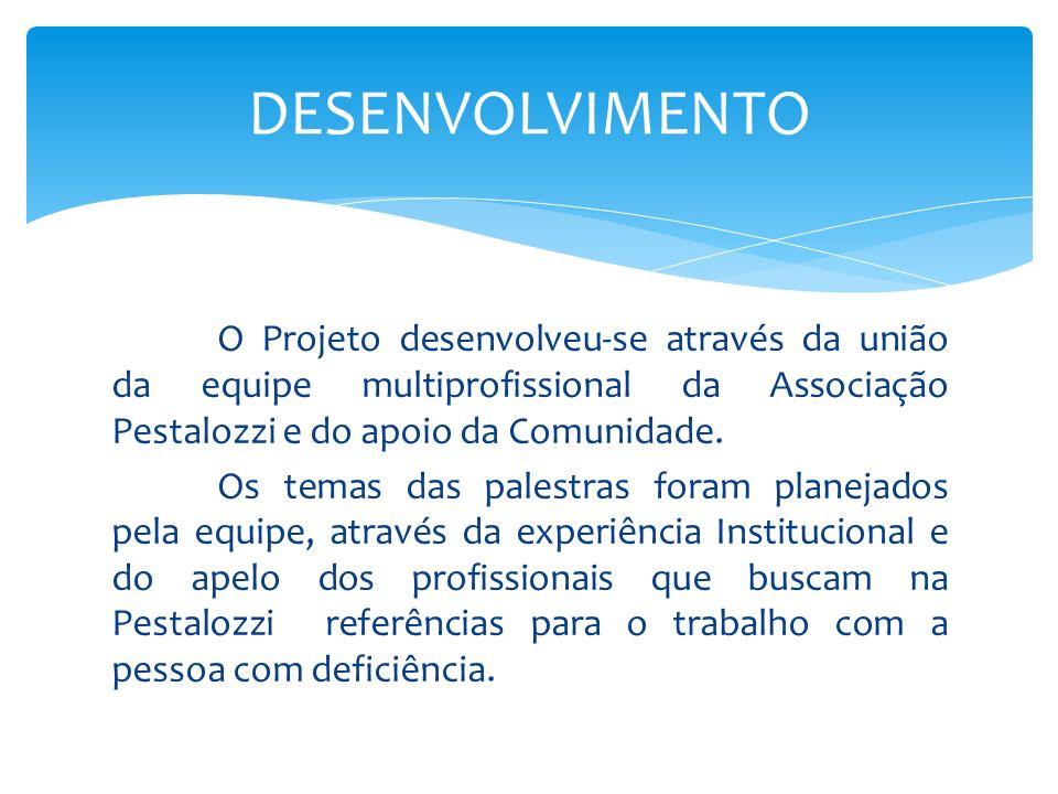 O Projeto desenvolveu-se através da união da equipe multiprofissional da Associação Pestalozzi e do apoio da Comunidade. Os temas das palestras foram