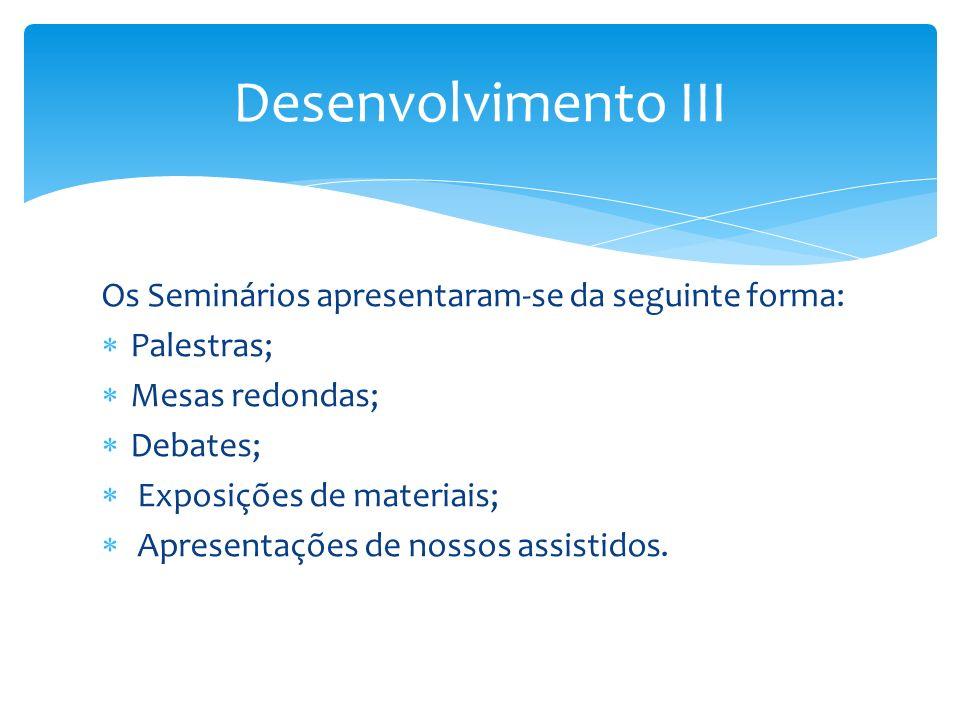 Desenvolvimento III Os Seminários apresentaram-se da seguinte forma: Palestras; Mesas redondas; Debates; Exposições de materiais; Apresentações de nos