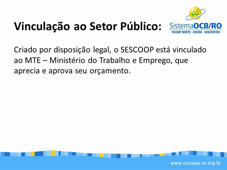Vinculação ao Setor Público: Criado por disposição legal, o SESCOOP está vinculado ao MTE – Ministério do Trabalho e Emprego, que aprecia e aprova seu orçamento.