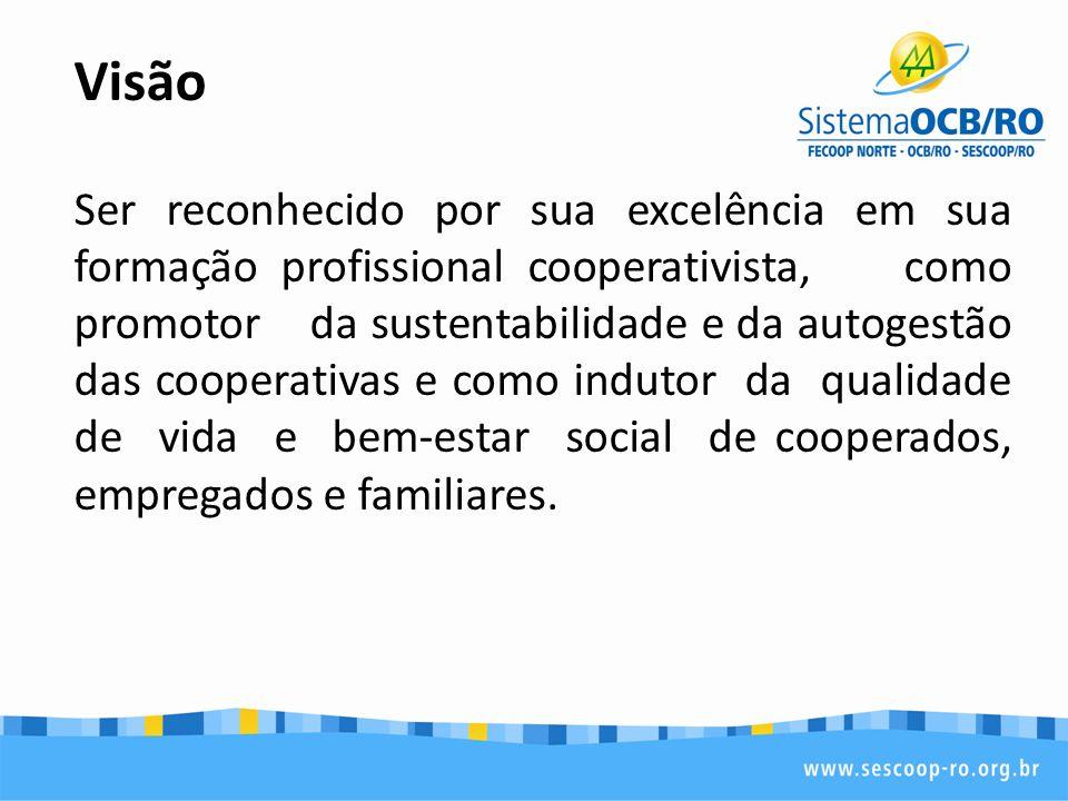 Visão Ser reconhecido por sua excelência em sua formação profissional cooperativista, como promotor da sustentabilidade e da autogestão das cooperativ