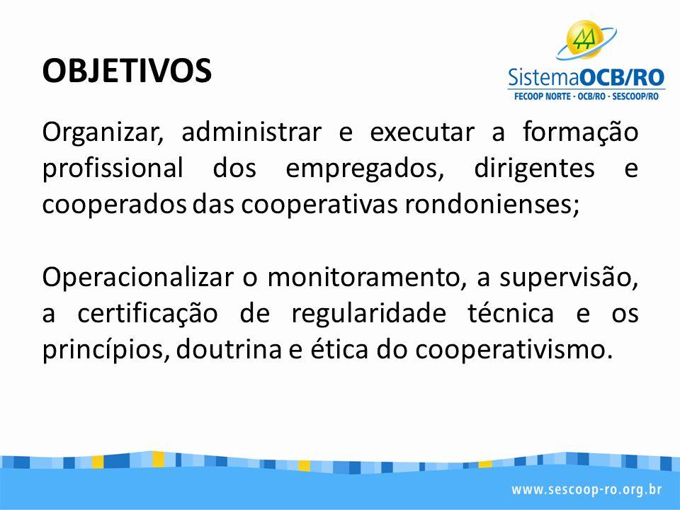 OBJETIVOS Organizar, administrar e executar a formação profissional dos empregados, dirigentes e cooperados das cooperativas rondonienses; Operacional