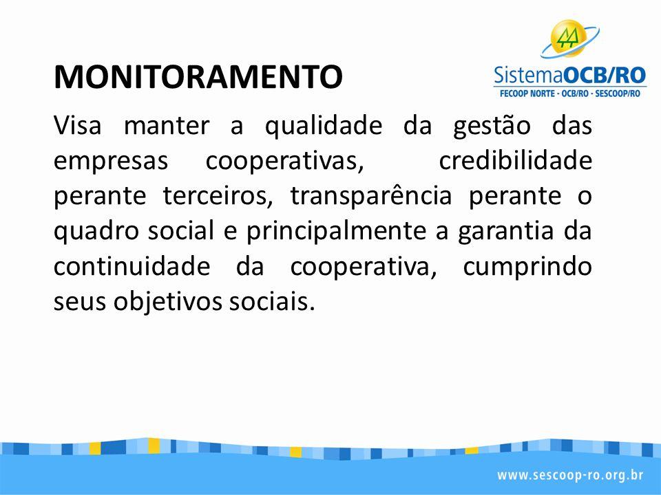 MONITORAMENTO Visa manter a qualidade da gestão das empresas cooperativas, credibilidade perante terceiros, transparência perante o quadro social e pr
