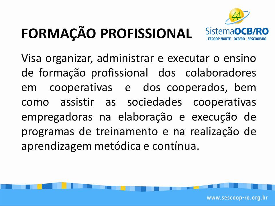FORMAÇÃO PROFISSIONAL Visa organizar, administrar e executar o ensino de formação profissional dos colaboradores em cooperativas e dos cooperados, bem