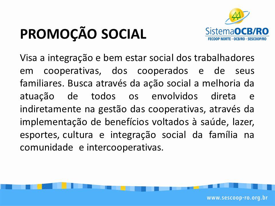 PROMOÇÃO SOCIAL Visa a integração e bem estar social dos trabalhadores em cooperativas, dos cooperados e de seus familiares. Busca através da ação soc
