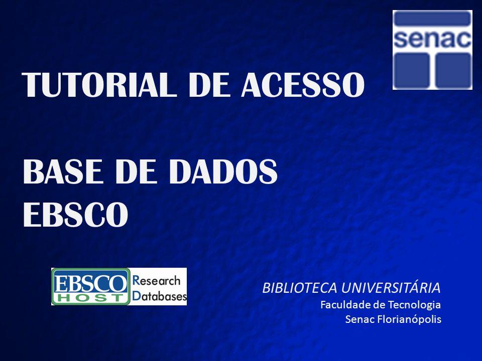 TUTORIAL DE ACESSO BASE EBSCO TUTORIAL DE ACESSO BASE DE DADOS EBSCO BIBLIOTECA UNIVERSITÁRIA Faculdade de Tecnologia Senac Florianópolis