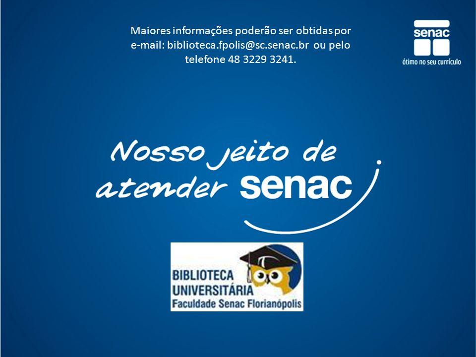 http://www.sc.senac.br/biblioteca Maiores informações poderão ser obtidas por e-mail: biblioteca.fpolis@sc.senac.br ou pelo telefone 48 3229 3241.