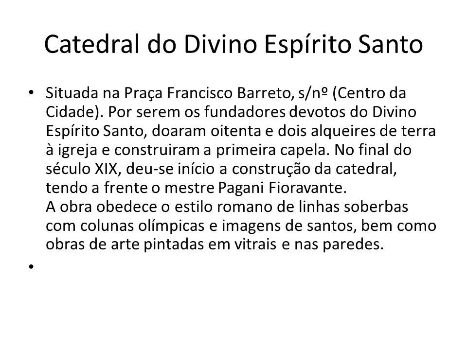 Situada na Praça Francisco Barreto, s/nº (Centro da Cidade). Por serem os fundadores devotos do Divino Espírito Santo, doaram oitenta e dois alqueires