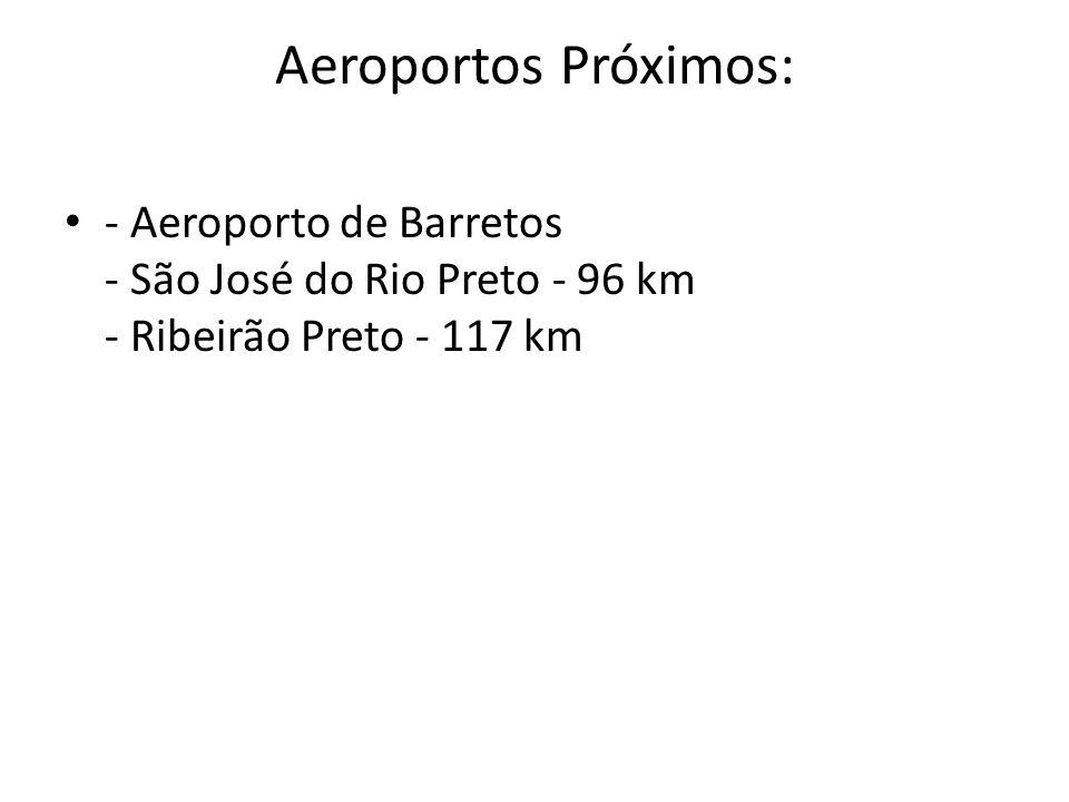 Aeroportos Próximos: - Aeroporto de Barretos - São José do Rio Preto - 96 km - Ribeirão Preto - 117 km