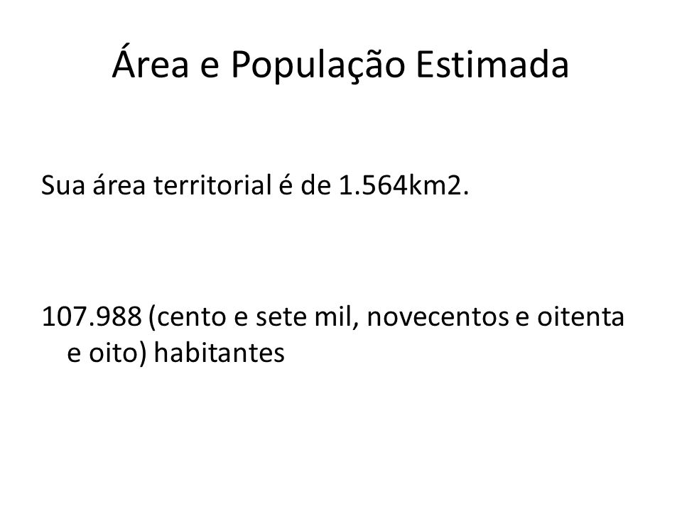 Área e População Estimada Sua área territorial é de 1.564km2. 107.988 (cento e sete mil, novecentos e oitenta e oito) habitantes