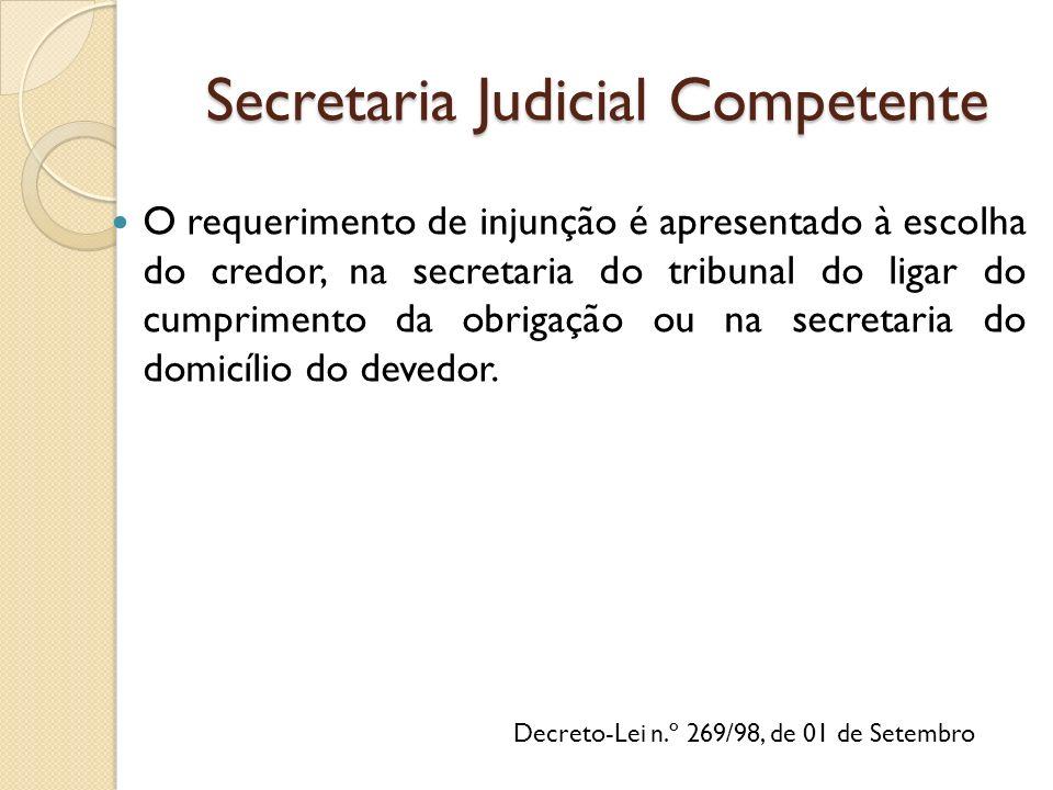Secretaria Judicial Competente O requerimento de injunção é apresentado à escolha do credor, na secretaria do tribunal do ligar do cumprimento da obrigação ou na secretaria do domicílio do devedor.