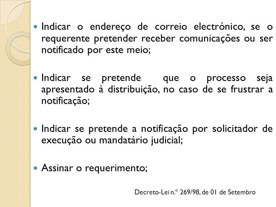 Indicar o endereço de correio electrónico, se o requerente pretender receber comunicações ou ser notificado por este meio; Indicar se pretende que o processo seja apresentado à distribuição, no caso de se frustrar a notificação; Indicar se pretende a notificação por solicitador de execução ou mandatário judicial; Assinar o requerimento; Decreto-Lei n.º 269/98, de 01 de Setembro