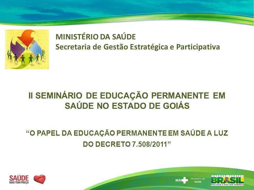 II SEMINÁRIO DE EDUCAÇÃO PERMANENTE EM SAÚDE NO ESTADO DE GOIÁS O PAPEL DA EDUCAÇÃO PERMANENTE EM SAÚDE A LUZ DO DECRETO 7.508/2011 MINISTÉRIO DA SAÚD