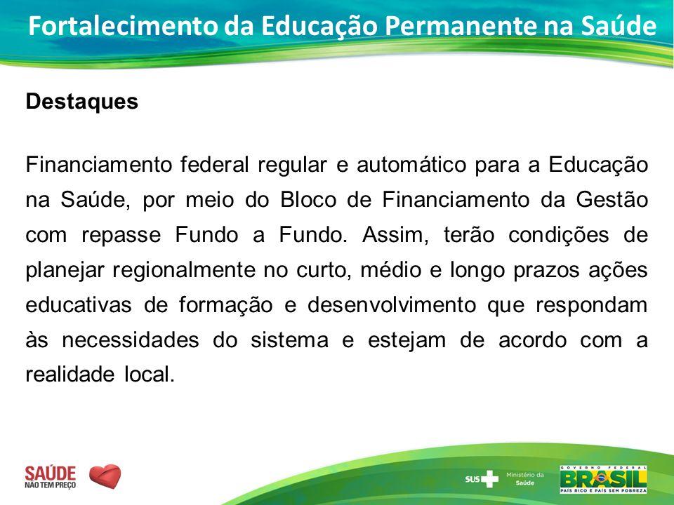 Destaques Financiamento federal regular e automático para a Educação na Saúde, por meio do Bloco de Financiamento da Gestão com repasse Fundo a Fundo.